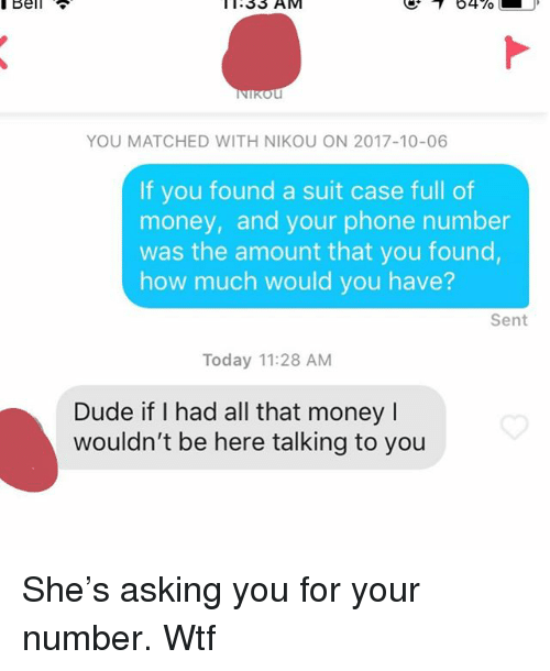 Dude, Money, and Phone: Bell  11:33  AM  YOU MATCHED WITH NIKOU ON 2017-10-06  If you found a suit case full of  money, and your phone number  was the amount that you found  how much would you have?  Sent  Today 11:28 AM  Dude if I had all that money I  wouldn't be here talking to you She's asking you for your number. Wtf