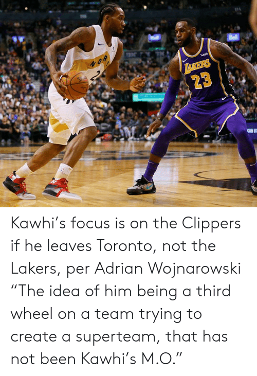 """Los Angeles Lakers, Clippers, and Focus: Bell  2  S  wish  TAKERS  23 Kawhi's focus is on the Clippers if he leaves Toronto, not the Lakers, per Adrian Wojnarowski  """"The idea of him being a third wheel on a team trying to create a superteam, that has not been Kawhi's M.O."""""""