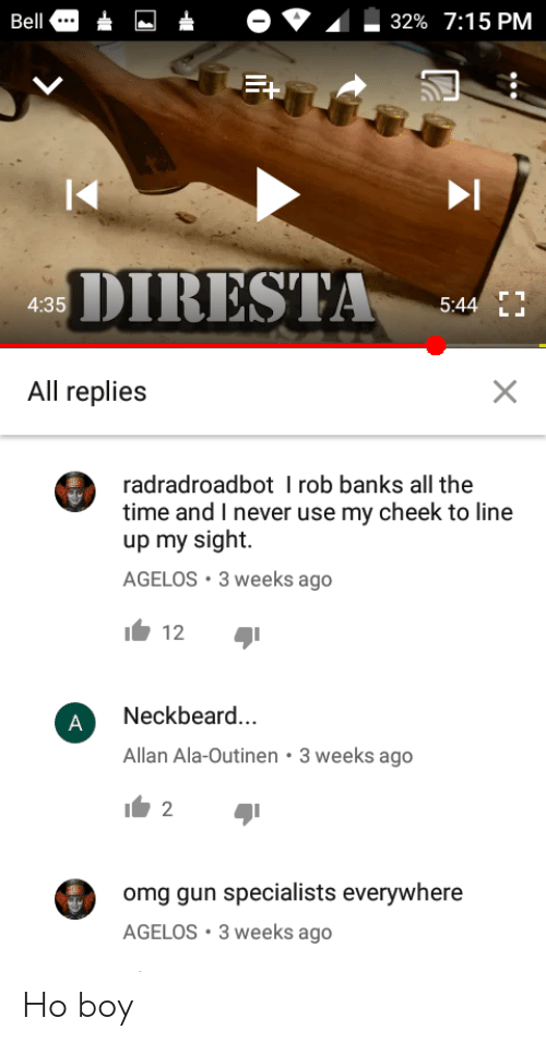 Omg, Banks, and Time: Bell  32% 7:15 PM  DIRESTA 4  5:44  4:35  All replies  radradroadbot I rob banks all the  time and I never use my cheek to line  up my sight.  AGELOS 3 weeks ago  12  Neckbeard  Allan Ala-Outinen 3 weeks ago  omg gun specialists everywhere  AGELOS 3 weeks ago Ho boy