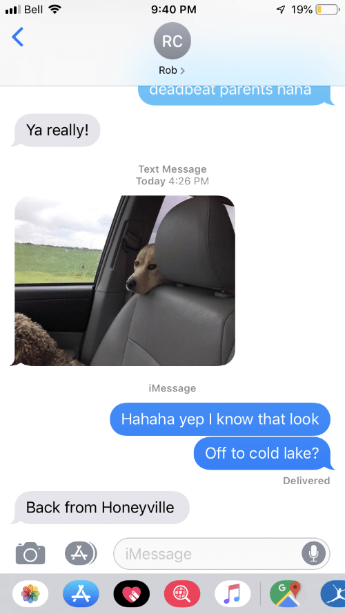 Parents, Text, and Today: Bell  9:40 PM  1 19%  <  RC  Rob  aeadbeat parents haha  Ya really!  Text Message  Today 4:26 PM  iMessage  Hahaha yep I know that look  Off to cold lake?  Delivered  Back from Honeyville  iMessage