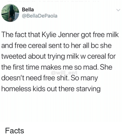 Facts, Homeless, and Kylie Jenner: Bella  @BellaDePaola  The fact that Kylie Jenner got free milk  and free cereal sent to her all bc she  tweeted about trying milk w cereal for  the first time makes me so mad. She  doesn't need free shit. So many  homeless kids out there starving  owill ent Facts