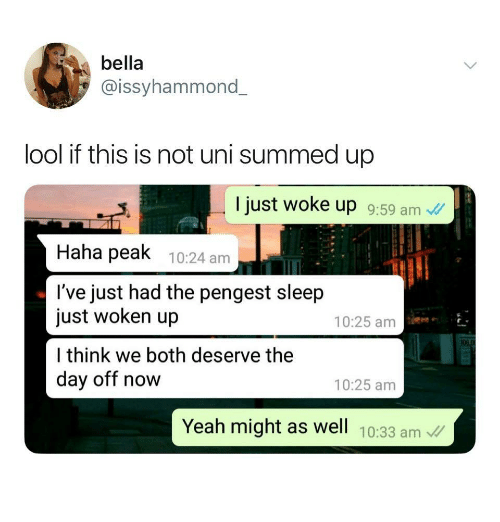 Yeah, Sleep, and Haha: bella  @issyhammond  lool if this is not uni summed up  I just woke up 9:59 am  Haha peak 10:24 am  l've just had the pengest sleep  just woken up  l think we both deserve thee  day off now  10:25 am  10:25 amm  Yeah might as well 10:33 am