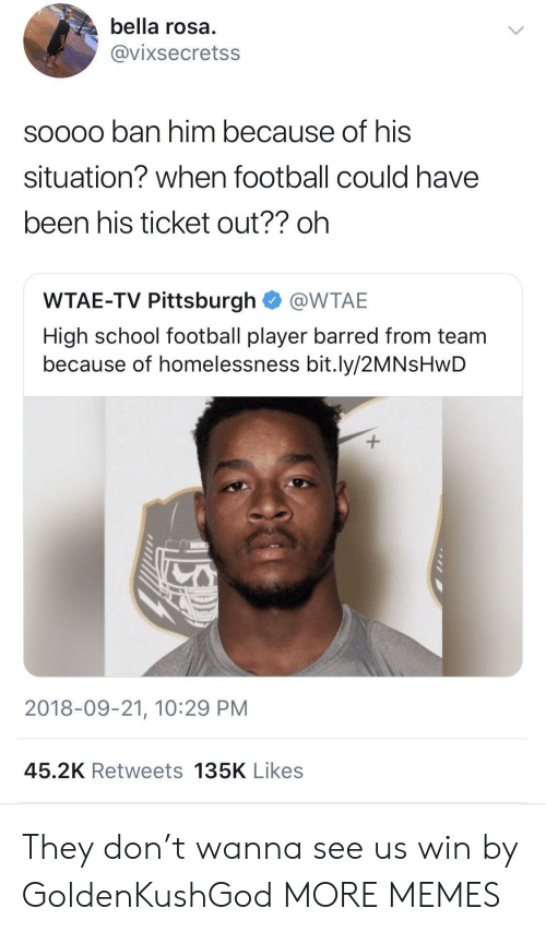 Dank, Football, and Memes: bella rosa  @vixsecretss  soooo ban him because of his  situation? when football could have  been his ticket out?? oh  WTAE-TV Pittsburgh @WTAE  High school football player barred from team  because of homelessness bit.ly/2MNsHwD  2018-09-21, 10:29 PM  45.2K Retweets 135K Likes They don't wanna see us win by GoldenKushGod MORE MEMES