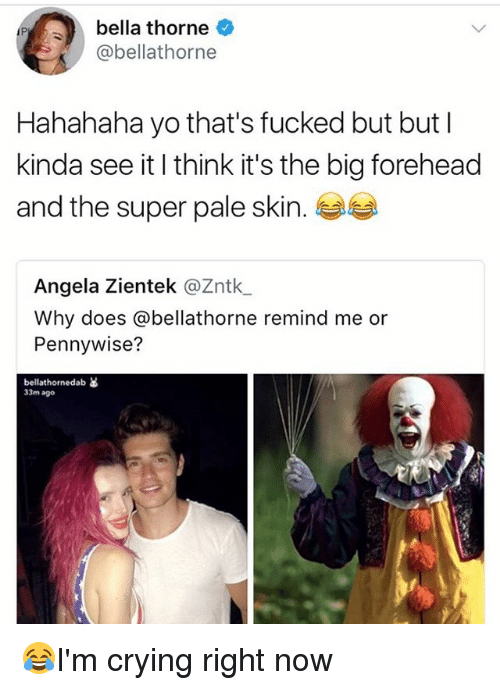 Crying, Memes, and Yo: bella thorne  @bellathorne  Hahahaha yo that's fucked but but l  kinda see it I think it's the big forehead  and the super pale skin.  Angela Zientek @Zntk  Why does @bellathorne remind me or  Pennywise?  bellathornedab as  33m ago 😂I'm crying right now