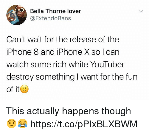 Iphone, Watch, and White: Bella Thorne lover  ExtendoBans  Can't wait for the release of the  iPhone 8 and iPhone X so I can  watch some rich white YouTuber  destroy something I want for the fun  of it This actually happens though 😧😂 https://t.co/pPIxBLXBWM