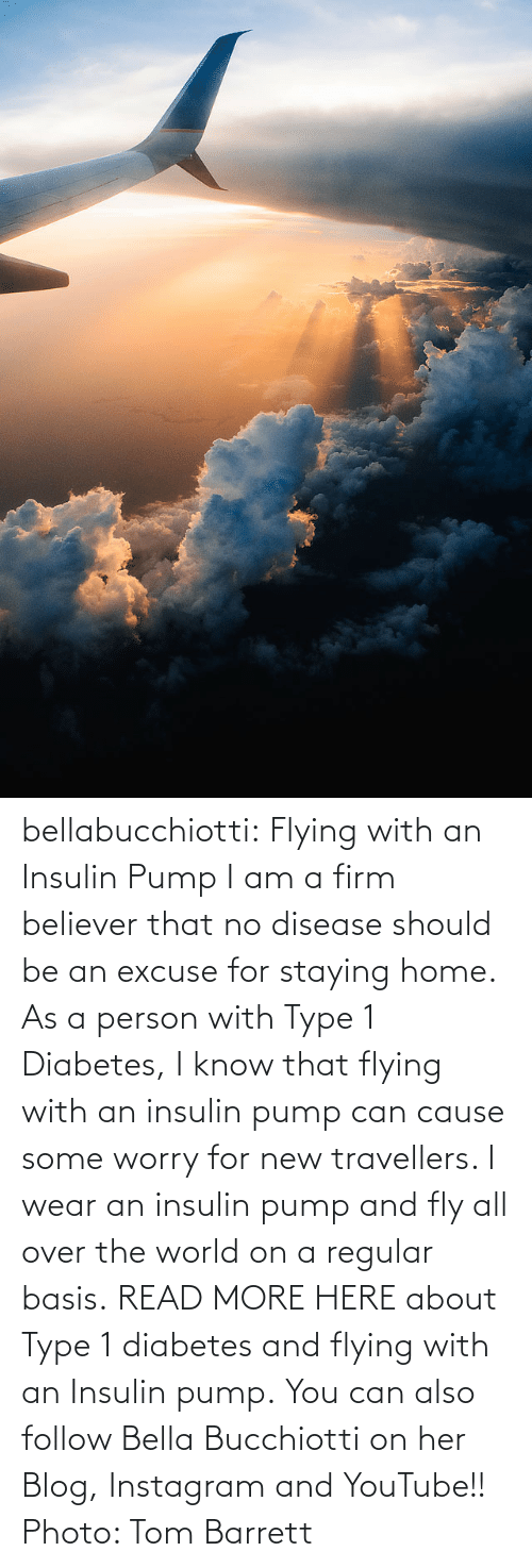 Instagram, Tumblr, and youtube.com: bellabucchiotti: Flying with an Insulin Pump  I am a firm believer that no disease should be an excuse for staying  home. As a person with Type 1 Diabetes, I know that flying with an  insulin pump can cause some worry for new travellers. I wear an insulin  pump and fly all over the world on a regular basis.  READ MORE HERE about Type 1 diabetes and flying with an Insulin pump.  You can also follow Bella Bucchiotti on her Blog, Instagram and YouTube!!   Photo: Tom Barrett