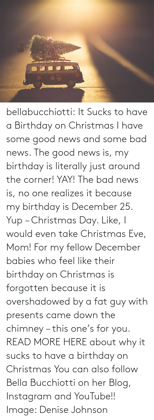 Bad, Birthday, and Christmas: bellabucchiotti: It Sucks to have a Birthday on Christmas  I have some good news and some bad news. The good news is, my birthday  is literally just around the corner! YAY! The bad news is, no one  realizes it because my birthday is December 25. Yup – Christmas Day.  Like, I would even take Christmas Eve, Mom! For my fellow December  babies who feel like their birthday on Christmas is forgotten because it  is overshadowed by a fat guy with presents came down the chimney – this  one's for you.   READ MORE HERE about why it sucks to have a birthday on Christmas You can also follow Bella Bucchiotti on her Blog, Instagram and YouTube!! Image:   Denise Johnson