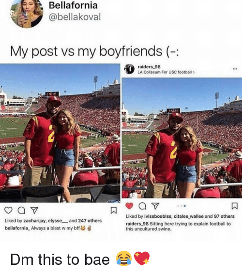 Bae, Football, and Memes: Bellafornia  @bellakoval  My post vs my boyfriends (-  raiders 98  LA Coliseum For USC football >  Liked by Ivlssbooblss, citalee wallee and 97 others  Liked by zacharijay, elysse and 247 others  bellafornia Always a blast w my bff d  raiders 98 Sitting here trying to explain football to  this uncultured swine. Dm this to bae 😂💖