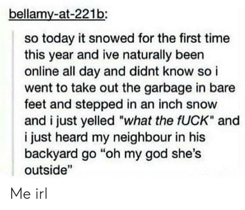 """God, Oh My God, and Fuck: bellamy-at-221b:  so today it snowed for the first time  this year and ive naturally been  online all day and didnt know so i  went to take out the garbage in bare  feet and stepped in an inch snow  and i just yelled """"what the fUCK"""" and  i just heard my neighbour in his  backyard go """"oh my god she's  outside"""" Me irl"""