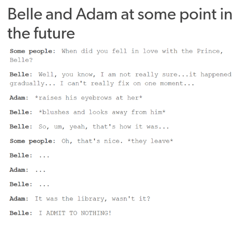 Future, Love, and Memes: Belle and Adam at some point in  the future  Some people  When did you fell in love with the Prince  Belle?  Belle: Well, you know  I am not really sure  it happened  gradually  I can't really fix on one moment  Adam raises his eyebrows at her  Belle  *blushes and looks away from him  Belle: So, um, yeah, that's how it was  Some people: Oh, that's nice. *they leave*  Belle  Adam:  Belle  Adam: It was the library, wasn't it?  Belle I ADMIT TO NOTHING