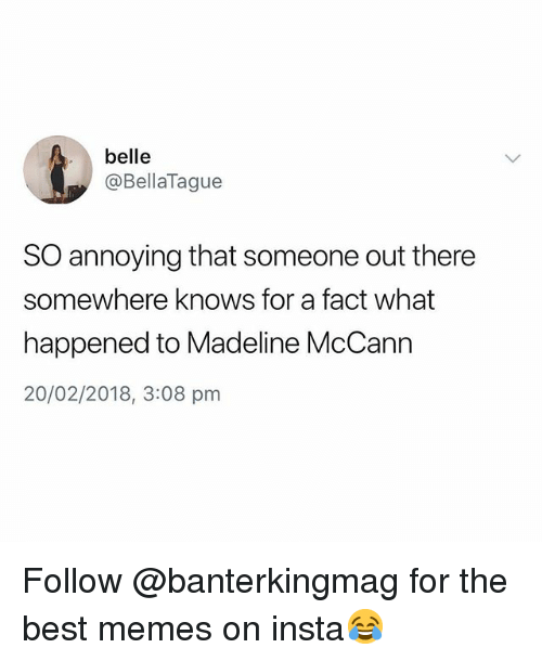 Memes, Best, and British: belle  @BellaTague  SO annoying that someone out there  somewhere knows for a fact what  happened to Madeline McCann  20/02/2018, 3:08 pm Follow @banterkingmag for the best memes on insta😂