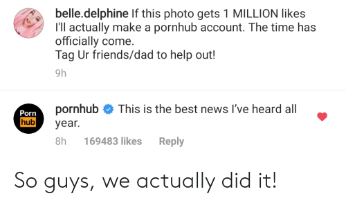Dad, Friends, and News: belle.delphine If this photo gets 1 MILLION likes  I'll actually make a pornhub account. The time has  officially come.  Tag Ur friends/dad to help out!  9h  pornhub  This is the best news I've heard all  Porn  hub  year.  8h  Reply  169483 likes So guys, we actually did it!