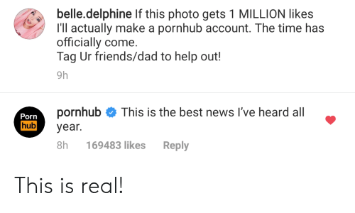Dad, Friends, and News: belle.delphine If this photo gets 1 MILLION likes  I'll actually make a pornhub account. The time has  officially come.  Tag Ur friends/dad to help out!  9h  pornhub  This is the best news I've heard all  Porn  hub  year.  8h  Reply  169483 likes This is real!