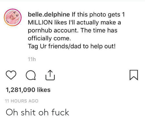 Dad, Friends, and Pornhub: belle.delphine If this photo gets 1  MILLION likes I'll actually make a  pornhub account. The time has  officially come  Tag Ur friends/dad to help out!  11h  1,281,090 likes  11 HOURS AGO Oh shit oh fuck