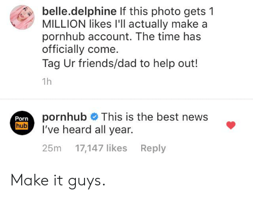 Dad, Friends, and Funny: belle.delphine If this photo gets  MILLION likes I'll actually make a  pornhub account. The time has  officially come.  Tag Ur friends/dad to help out!  1h  pornhub This is the best news  I've heard all year.  Porn  hub  Reply  25m  17,147 likes Make it guys.