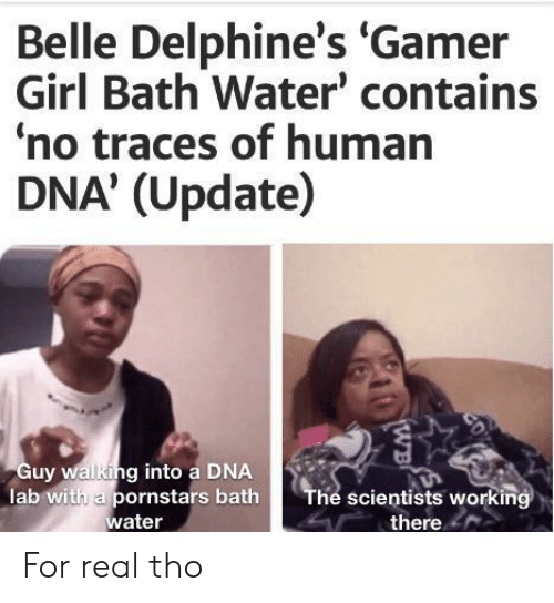 Girl, Pornstars, and Water: Belle Delphine's 'Gamer  Girl Bath Water' contains  no traces of human  DNA' (Update)  Guy walking into a DNA  lab with a pornstars bath  water  The scientists working  there  CD  WB For real tho