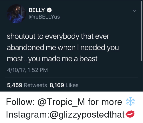 Instagram, Beast, and You: BELLY  @reBELLYus  shoutout to everybody that ever  abandoned me when I needed you  most.. you made me a beast  4/10/17, 1:52 PM  5,459 Retweets 8,169 Likes Follow: @Tropic_M for more ❄️ Instagram:@glizzypostedthat💋