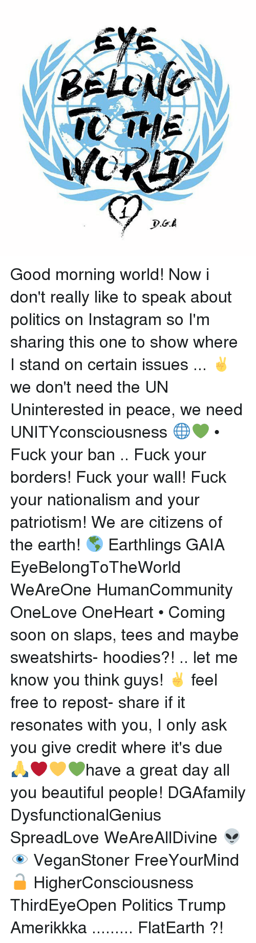 Memes, 🤖, and Gaia: BELONG  WORD Good morning world! Now i don't really like to speak about politics on Instagram so I'm sharing this one to show where I stand on certain issues ... ✌️️we don't need the UN Uninterested in peace, we need UNITYconsciousness 🌐💚 • Fuck your ban .. Fuck your borders! Fuck your wall! Fuck your nationalism and your patriotism! We are citizens of the earth! 🌎 Earthlings GAIA EyeBelongToTheWorld WeAreOne HumanCommunity OneLove OneHeart • Coming soon on slaps, tees and maybe sweatshirts- hoodies?! .. let me know you think guys! ✌️️ feel free to repost- share if it resonates with you, I only ask you give credit where it's due 🙏❤️💛💚have a great day all you beautiful people! DGAfamily DysfunctionalGenius SpreadLove WeAreAllDivine 👽👁 VeganStoner FreeYourMind 🔓 HigherConsciousness ThirdEyeOpen Politics Trump Amerikkka ......... FlatEarth ?!