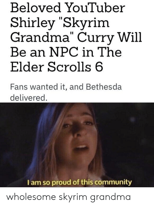 "Community, Grandma, and Skyrim: Beloved YouTuber  Shirley ""Skyrim  Grandma"" Curry Will  Be an NPC in The  Elder Scrolls 6  Fans wanted it, and Bethesda  delivered  I am so proud of this community wholesome skyrim grandma"