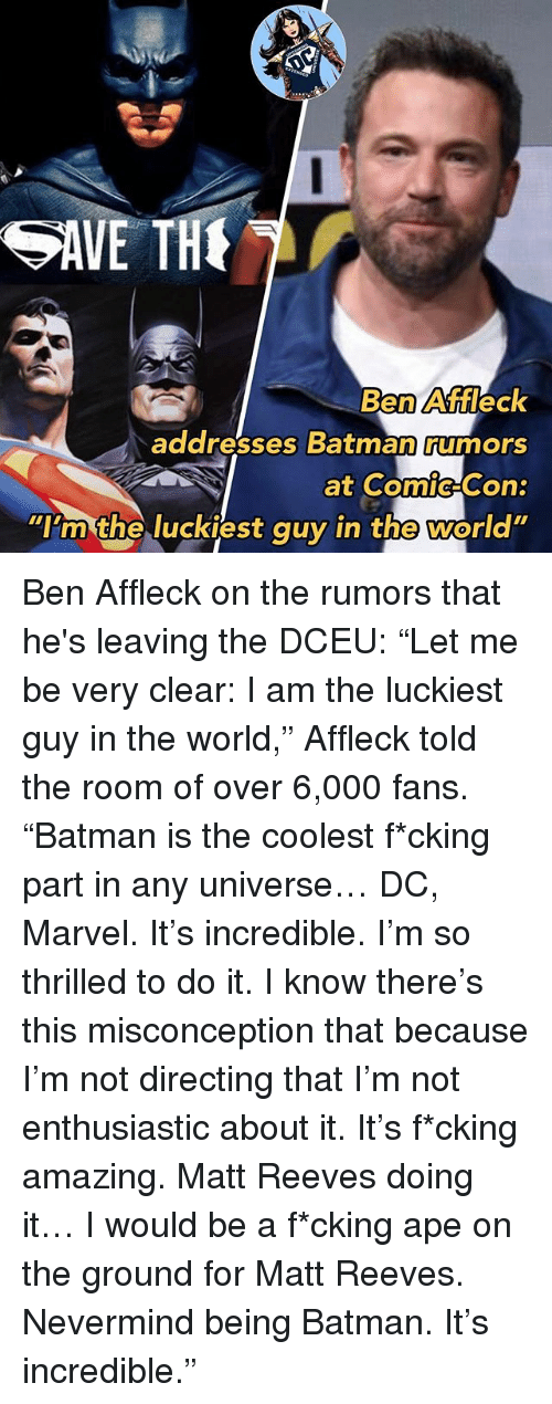 "Batman, Memes, and Ben Affleck: Ben Affleck  addresses Batman rumors  ""im the luckiest auyin the world Ben Affleck on the rumors that he's leaving the DCEU: ""Let me be very clear: I am the luckiest guy in the world,"" Affleck told the room of over 6,000 fans. ""Batman is the coolest f*cking part in any universe… DC, Marvel. It's incredible. I'm so thrilled to do it. I know there's this misconception that because I'm not directing that I'm not enthusiastic about it. It's f*cking amazing. Matt Reeves doing it… I would be a f*cking ape on the ground for Matt Reeves. Nevermind being Batman. It's incredible."""