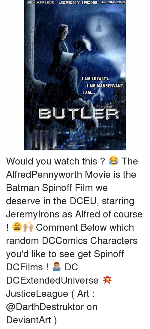 Batman, Memes, and Soon...: BEN AFFLECK JEREMY IRONS J.K SIMMONS  I AM LOYALTY.  I AM MANSERVANT.  BUTLER  OMING SOON Would you watch this ? 😂 The AlfredPennyworth Movie is the Batman Spinoff Film we deserve in the DCEU, starring JeremyIrons as Alfred of course ! 😩🙌🏽 Comment Below which random DCComics Characters you'd like to see get Spinoff DCFilms ! 🤷🏽‍♂️ DC DCExtendedUniverse 💥 JusticeLeague ( Art : @DarthDestruktor on DeviantArt )
