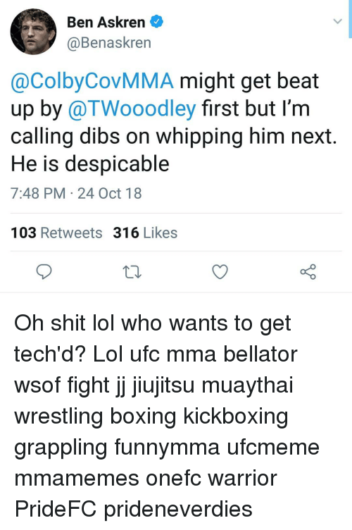 Boxing, Lol, and Memes: Ben Askren  @Benaskren  @ColbyCovMMA might get beat  up by @TWooodley first but I'm  calling dibs on whipping him next  He is despicable  7:48 PM 24 Oct 18  103 Retweets 316 Likes Oh shit lol who wants to get tech'd? Lol ufc mma bellator wsof fight jj jiujitsu muaythai wrestling boxing kickboxing grappling funnymma ufcmeme mmamemes onefc warrior PrideFC prideneverdies