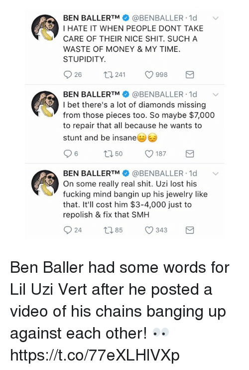 Fucking, I Bet, and Memes: BEN BALLERTM @BENBALLER 1d  I HATE IT WHEN PEOPLE DONT TAKE  CARE OF THEIR NICE SHIT. SUCH A  WASTE OF MONEY & MY TIME  STUPIDITY.  26  241  998  BEN BALLERTM @BENBALLER. 1d ﹀  I bet there's a lot of diamonds missing  from those pieces too. So maybe $7,000  to repair that all because he wants to  stunt and be insane  BEN BALLERTM幸@BENBALLER-Id  On some really real shit. Uzi lost his  fucking mind bangin up his jewelry like  that. It'll cost him $3-4,000 just to  repolish & fix that SMH Ben Baller had some words for Lil Uzi Vert after he posted a video of his chains banging up against each other! 👀 https://t.co/77eXLHlVXp