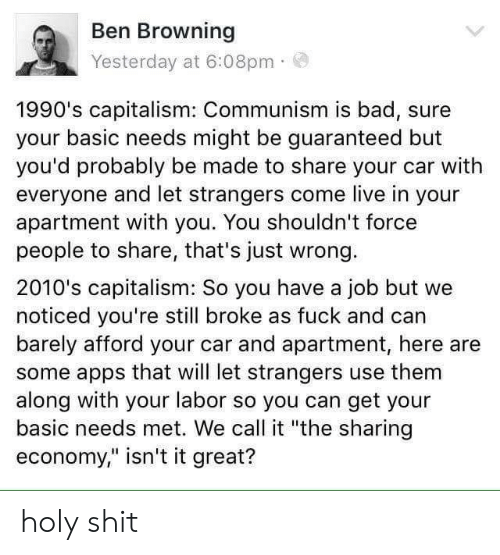 "Bad, Shit, and Apps: Ben Browning  Yesterday at 6:08pm  1990's capitalism: Communism is bad, sure  your basic needs might be guaranteed but  you'd probably be made to share your car with  everyone and let strangers come live in your  apartment with you. You shouldn't force  people to share, that's just wrong.  2010's capitalism: So you have a job but we  noticed you're still broke as fuck and can  barely afford your car and apartment, here are  some apps that will let strangers use them  along with your labor so you can get your  basic needs met. We call it ""the sharing  economy,"" isn't it great? holy shit"