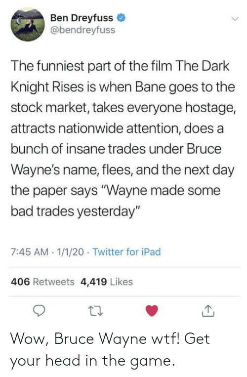 """Bad, Bane, and Head: Ben Dreyfuss  @bendreyfuss  The funniest part of the film The Dark  Knight Rises is when Bane goes to the  stock market, takes everyone hostage,  attracts nationwide attention, does a  bunch of insane trades under Bruce  Wayne's name, flees, and the next day  the paper says """"Wayne made some  bad trades yesterday""""  7:45 AM 1/1/20 · Twitter for iPad  406 Retweets 4,419 Likes Wow, Bruce Wayne wtf! Get your head in the game."""