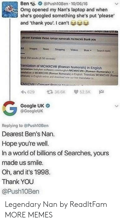 "Dank, Google, and Memes: Ben e. Push10Ben 10/06/16  Omg opened my Nan's laptop and when  she's googled something she's put please  and ""thank you'. I can't  plcase transtite thoso roman numerabs memucvil thank you  ranstation of MCMXCVal (Roman Numerals) in English  anslation bonsohe coeeMCMXc Roman Numerals  わ629 36.6K 52.5K Na  Google UK o  @GoogleUK  Replying to @Push10Ben  Dearest Ben's Nan.  Hope you're well.  In a world of billions of Searches, yours  made us smile.  Oh, and it's 1998  Thank YOU  @Push10Ben Legendary Nan by ReadItFam MORE MEMES"