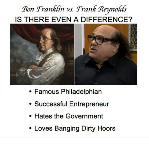 Ben Franklin, Dirty, and Entrepreneur: Ben Franklin vs. Frank Reynolds  IS THERE EVEN A DIFFERENCE?  Famous Philadelphian  Successful Entrepreneur  . Hates the Government  Loves Banging Dirty Hoors