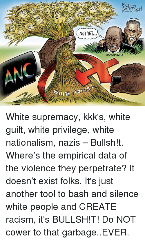 Racism, White People, and Tool: BEN  GARRISON  OGRRRGRAPHICs.com  HEH HEH!  RAMAPHOSA  ANC  HITE FARMERS White supremacy, kkk's, white guilt, white privilege, white nationalism, nazis – Bullsh!t. Where's the empirical data of the violence they perpetrate? It doesn't exist folks. It's just another tool to bash and silence white people and CREATE racism, it's BULLSH!T! Do NOT cower to that garbage..EVER.