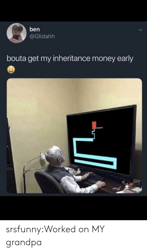 Money, Tumblr, and Grandpa: ben  @Glidahh  bouta get my inheritance money early  s $ srsfunny:Worked on MY grandpa