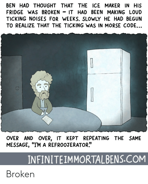 """Thought, Been, and Ice: BEN HAD THOUGHT THAT THE ICE MAKER IN HIS  FRIDGE WAS BROKEN - IT HAD BEEN MAKING LOUD  TICKING NOISES FOR WEEKS. SLOWLY HE HAD BEGUN  TO REALIZE THAT THE TICKING WAS IN MORSE CODE...  OVER AND OVER, IT KEPT REPEATING THE SAME  MESSAGE, """"IM A REFROOJERATOR.""""  INFINITEIMMORTALBENS.COM Broken"""