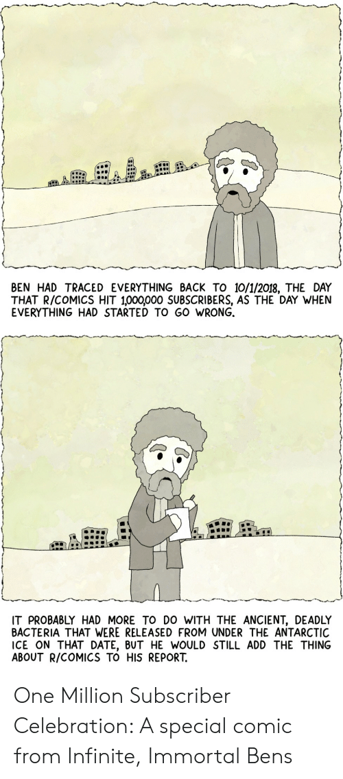 Date, Ancient, and Comics: BEN HAD TRACED EVERYTHING BACK TO 10/1/2018, THE DAY  THAT R/COMICS HIT 1,000,000 SUBSCRIBERS, AS THE DAY WHEN  EVERYTHING HAD STARTED TO GO WRONG.  IT PROBABLY HAD MORE TO DO WITH THE ANCIENT, DEADLY  BACTERIA THAT WERE RELEASED FROM UNDER THE ANTARCTIC  ICE ON THAT DATE, BUT HE WOULD STILL ADD THE THING  ABOUT R/COMICS TO HIS REPORT. One Million Subscriber Celebration: A special comic from Infinite, Immortal Bens