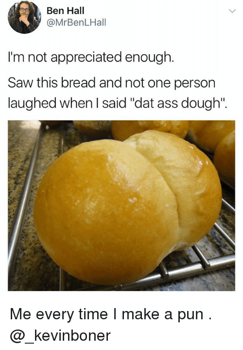 "Ass, Dat Ass, and Funny: Ben Hall  @MrBenLHall  I'm not appreciated enough.  Saw this bread and not one person  laughed when I said ""dat ass dough"". Me every time I make a pun . @_kevinboner"