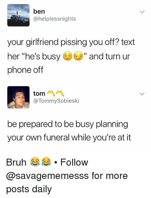 "Bruh, Memes, and Phone: ben  @helplessnights  your girlfriend pissing you off? text  her ""he's busy·ソ"" and turn ur  phone off  tom 서 서  @TommySobieski  be prepared to be busy planning  your own funeral while you're at it Bruh 😂😂 • Follow @savagememesss for more posts daily"