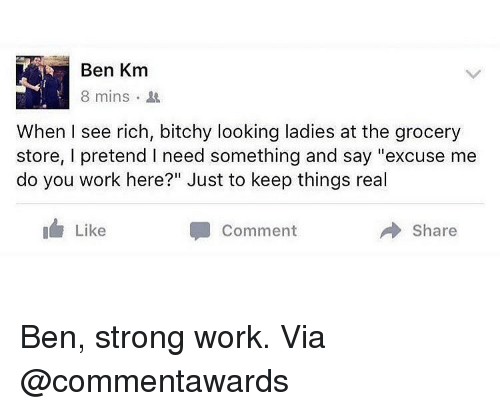 "Memes, Work, and Strong: Ben Km  8 mins .  When I see rich, bitchy looking ladies at the grocery  store, I pretend I need something and say ""excuse me  do you work here?"" Just to keep things real  I Like  Comment  Share Ben, strong work. Via @commentawards"