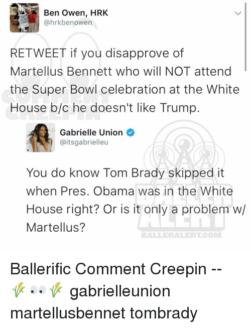 Gabrielle Union, Memes, and 🤖: Ben Owen, HRK  @hrkbe nowen  RE TWEET if you disapprove of  Martellus Bennett who will NOT attend  the Super Bowl celebration at the White  House b/c he doesn't like Trump  D Gabrielle Union  @itsgabrielleu  You do know Tom Brady skipped it  when Pres. Obama was in the White  House right? Or is it only a problem w/  Martellus?  BALLERAILERT COMM Ballerific Comment Creepin -- 🌾👀🌾 gabrielleunion martellusbennet tombrady