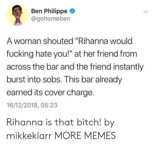 "Bitch, Dank, and Fucking: Ben Philippe  @gohomeben  A woman shouted ""Rihanna woulc  fucking hate you!"" at her friend from  across the bar and the friend instantly  burst into sobs. This bar already  earned its cover charge.  16/12/2018, 05:23 Rihanna is that bitch! by mikkeklarr MORE MEMES"