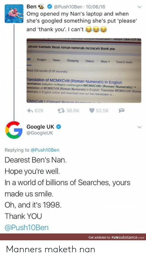 Google, News, and Omg: Ben @Push10Ben 10/06/16  Omg opened my Nan's laptop and when  she's googled something she's put 'please  and 'thank you'. I can't  stantaion1&espv 2&ie=UTF-8#  please translate these roman numerals mcmxcvii thank you  All  Images  News  Shopping  Videos  More  Search tools  About 154 results (0.58 seconds)  Translation of MCMXCVIII (Roman Numerals) in English  anslation babylon-software.com/english/MCMXCVIll (Roman+Numerals  anslation of MCMXCVIII (Roman Numerals) in English. Translate MCMXCVII (Roma  umerals) in English online and download now our free translator to  CMXCVIII I Convert Pomon  .  629  36.6K  52.5K  Google UK  @GoogleUK  Replying to @Push10 Ben  Dearest Ben's Nan.  Hope you're well.  In a world of billions of Searches, yours  made us smile.  Oh, and it's 1998.  Thank YOU  @Push10Ben  Get addicted to FUNSubstance.com Manners maketh nan