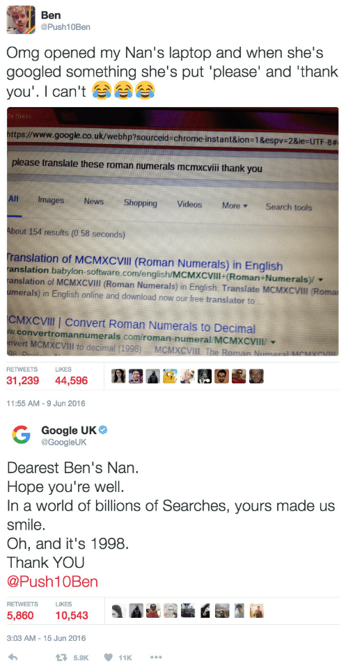 Chrome, Google, and News: Ben  @Push10Ben  Omg opened my Nan's laptop and when she's  googled something she's put 'please' and 'thank  you'. I can't  te these  https://www.google.co.uk/webhp?sourceid=chrome-instant&ion=1&espv-2&ie=UTF-8#  please translate these roman numerals mcmxcviii thank you  All  Images  News  Shopping  Videos  More  Search tools  About 154 results (0 58 seconds)  Translation of MCMXCVIII (Roman Numerals) in English  anslation babylon-software.com/english/MCMXCVIll (Roman+Numerals)/  anslation of MCMXCVIII (Roman Numerals) in English. Translate MCMXCVIII (Roma  umerals) in English online and download now our free translator to  CMXCVIII Convert Roman Numerals to Decimal  w.convertromannumerals.com/roman-numeral/MCMXCVIII  nvert MCMXCVIII to decimal (1998)  MCMXCVIII The Roman Nameral McHYCVI  LIKES  RETWEETS  31,239  44,596  11:55 AM -9 Jun 2016  G Google UK  @GoogleUK  Dearest Ben's Nan  Hope you're well  In a world of billions of Searches, yours made us  smile.  Oh, and it's 1998  Thank YOU  @Push10Ben  RETWEETS  LIKES  5,860  10,543  3:03 AM-15 Jun 2016  17 5.9K  11K