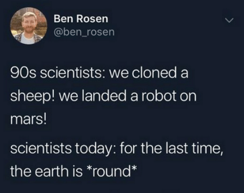 Dank, Earth, and Mars: Ben Rosen  @ben_rosen  90s scientists: we cloned a  sheep! we landed a robot on  mars!  scientists today: for the last time,  the earth is round