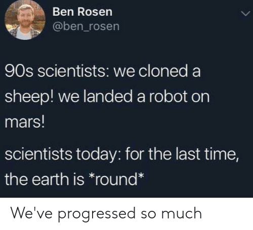 Earth, Mars, and Time: Ben Rosen  @ben_rosen  90s scientists: we cloned a  sheep! we landed a robot on  mars!  scientists today: for the last time,  the earth is round* We've progressed so much