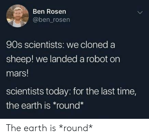 Earth, Mars, and Time: Ben Rosen  @ben_rosen  90s scientists: we cloned a  sheep! we landed a robot on  mars!  scientists today: for the last time,  the earth is *round The earth is *round*
