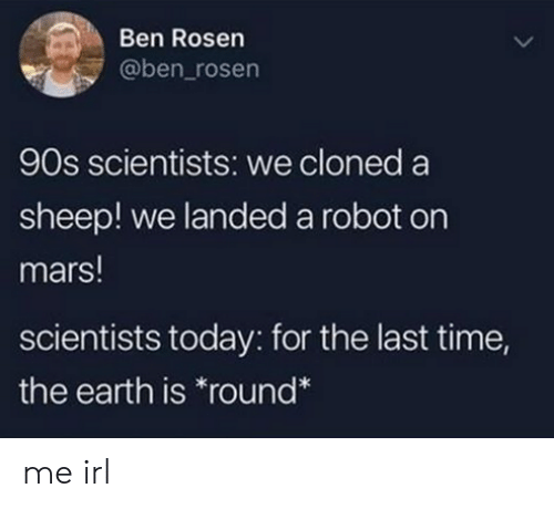 Earth, Mars, and Time: Ben Rosen  @ben_rosen  90s scientists: we cloned a  sheep! we landed a robot on  mars!  scientists today: for the last time,  the earth is round* me irl