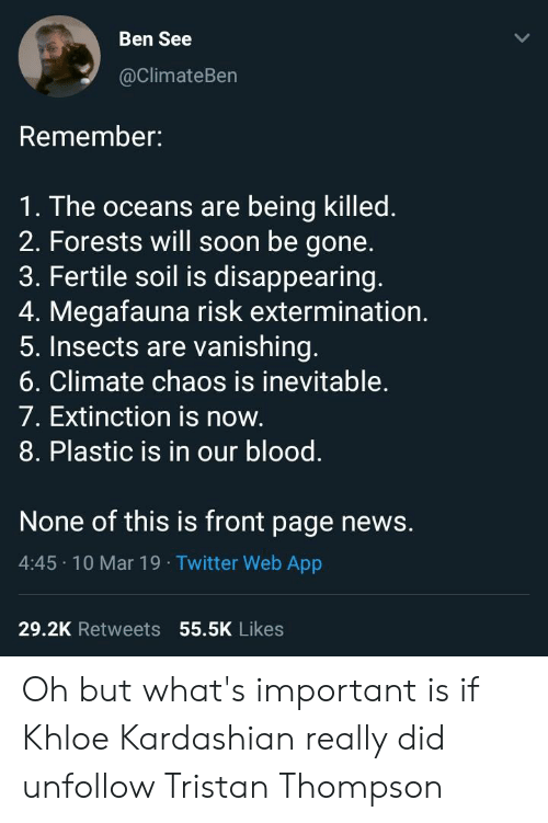 Khloe Kardashian, News, and Soon...: Ben See  @climateBen  Remember:  1. The oceans are being killed.  2. Forests will soon be gone.  3. Fertile soil is disappearing.  4. Megafauna risk extermination.  5. Insects are vanishing.  6. Climate chaos is inevitable.  7. Extinction is now.  8. Plastic is in our blood.  None of this is front page news.  4:45 10 Mar 19 Twitter Web App  29.2K Retweets 55.5K Likes Oh but what's important is if Khloe Kardashian really did unfollow Tristan Thompson