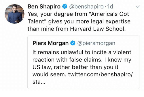 "Memes, School, and Twitter: Ben Shapiro @benshapiro 1d  Yes, your degree from ""America's Got  Talent"" gives you more legal expertise  than mine from Harvard Law School  Piers Morgan @piersmorgan  It remains unlawful to incite a violent  reaction with false claims. I know my  US law, rather better than you it  would seem. twitter.com/benshapiro/  sta."