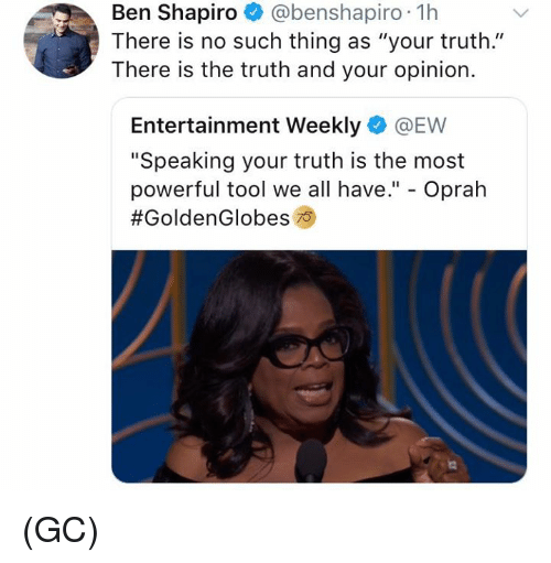 "Memes, Oprah Winfrey, and Tool: Ben Shapiro @benshapiro 1h  There is no such thing as ""your truth.""  There is the truth and your opinion.  Entertainment Weekly @EW  ""Speaking your truth is the most  powerful tool we all have."" - Oprah  (GC)"