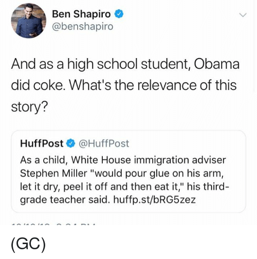 """Memes, Obama, and School: Ben Shapiro  @benshapiro  And as a high school student, Obama  did coke. What's the relevance of this  story?  Huff Post·@HuffPost  As a child, White House immigration adviser  Stephen Miller """"would pour glue on his arm  let it dry, peel it off and then eat it,"""" his third-  grade teacher said. huffp.st/bRG5zez (GC)"""